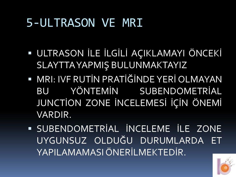 5-ULTRASON VE MRI  ULTRASON İLE İLGİLİ AÇIKLAMAYI ÖNCEKİ SLAYTTA YAPMIŞ BULUNMAKTAYIZ  MRI: IVF RUTİN PRATİĞİNDE YERİ OLMAYAN BU YÖNTEMİN SUBENDOMET