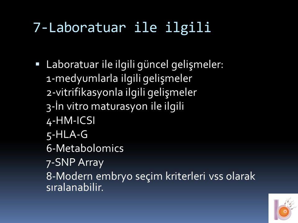 7-Laboratuar ile ilgili  Laboratuar ile ilgili güncel gelişmeler: 1-medyumlarla ilgili gelişmeler 2-vitrifikasyonla ilgili gelişmeler 3-İn vitro matu