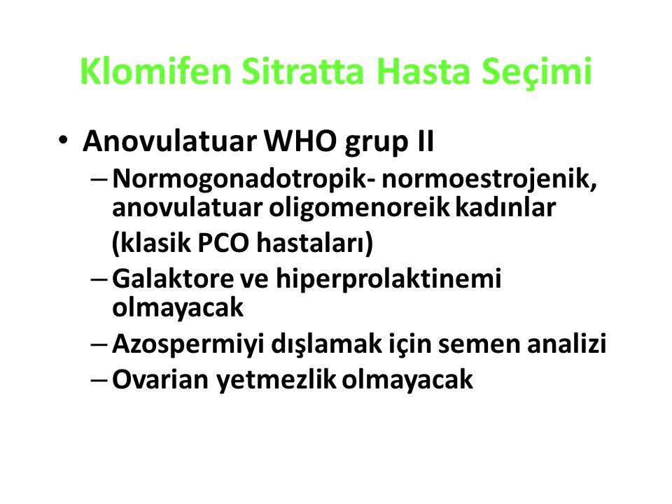 Klomifen Sitratta Hasta Seçimi Anovulatuar WHO grup II – Normogonadotropik- normoestrojenik, anovulatuar oligomenoreik kadınlar (klasik PCO hastaları) – Galaktore ve hiperprolaktinemi olmayacak – Azospermiyi dışlamak için semen analizi – Ovarian yetmezlik olmayacak