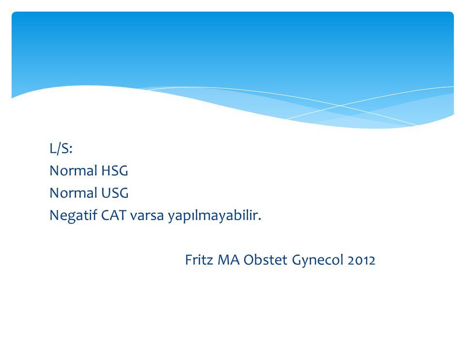 L/S: Normal HSG Normal USG Negatif CAT varsa yapılmayabilir. Fritz MA Obstet Gynecol 2012
