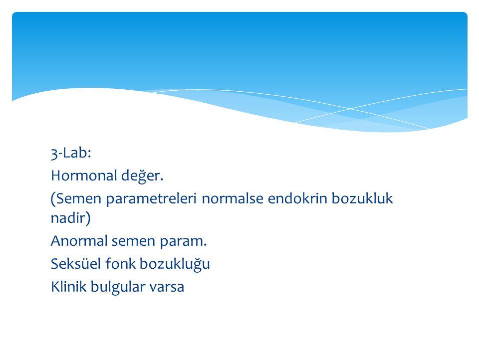 3-Lab: Hormonal değer.(Semen parametreleri normalse endokrin bozukluk nadir) Anormal semen param.