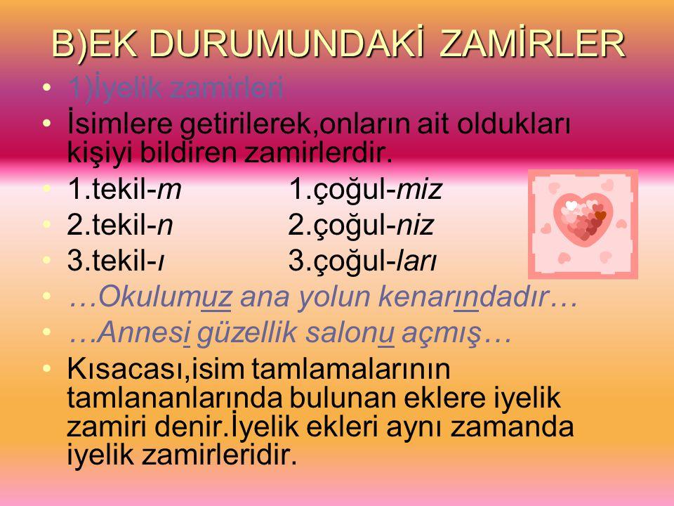 B)EK DURUMUNDAKİ ZAMİRLER 1)İyelik zamirleri İsimlere getirilerek,onların ait oldukları kişiyi bildiren zamirlerdir. 1.tekil-m 1.çoğul-miz 2.tekil-n 2