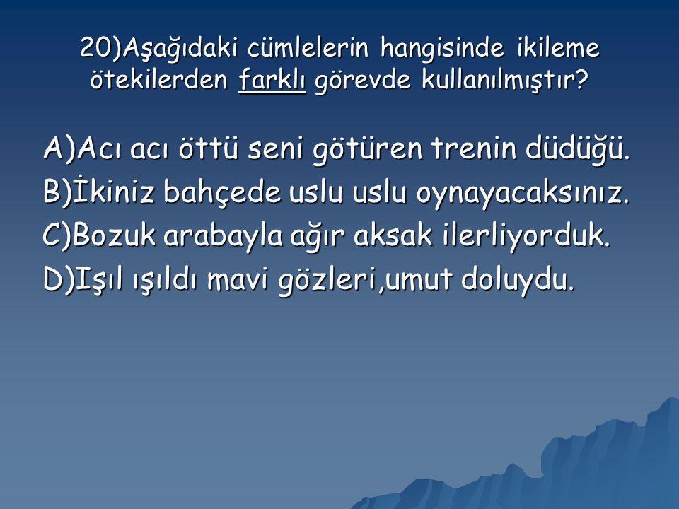 20)Aşağıdaki cümlelerin hangisinde ikileme ötekilerden farklı görevde kullanılmıştır.