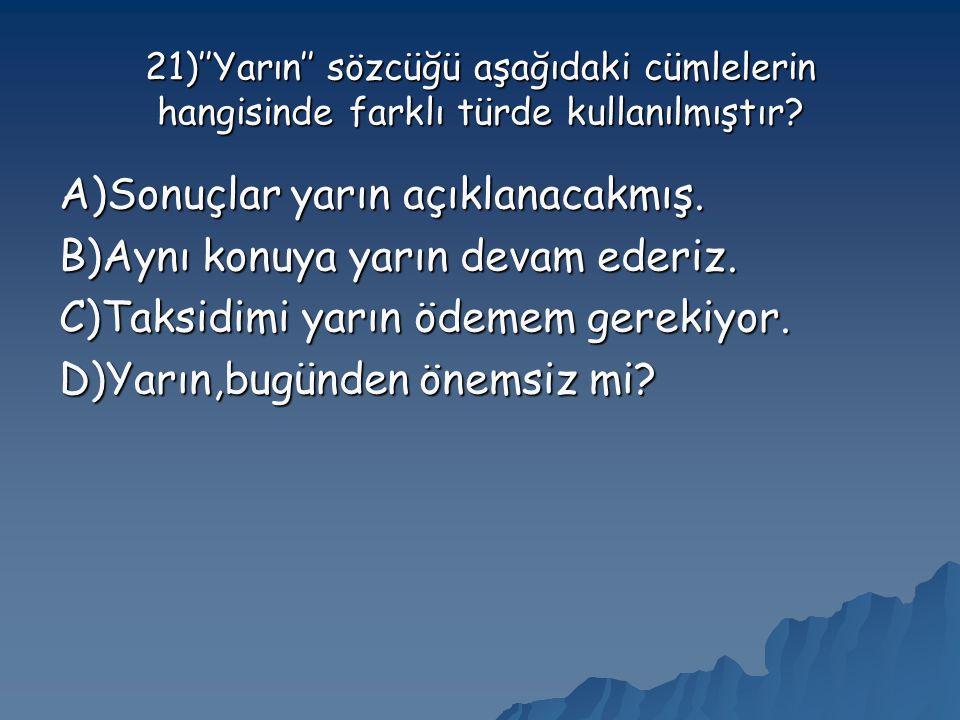 21)''Yarın'' sözcüğü aşağıdaki cümlelerin hangisinde farklı türde kullanılmıştır.