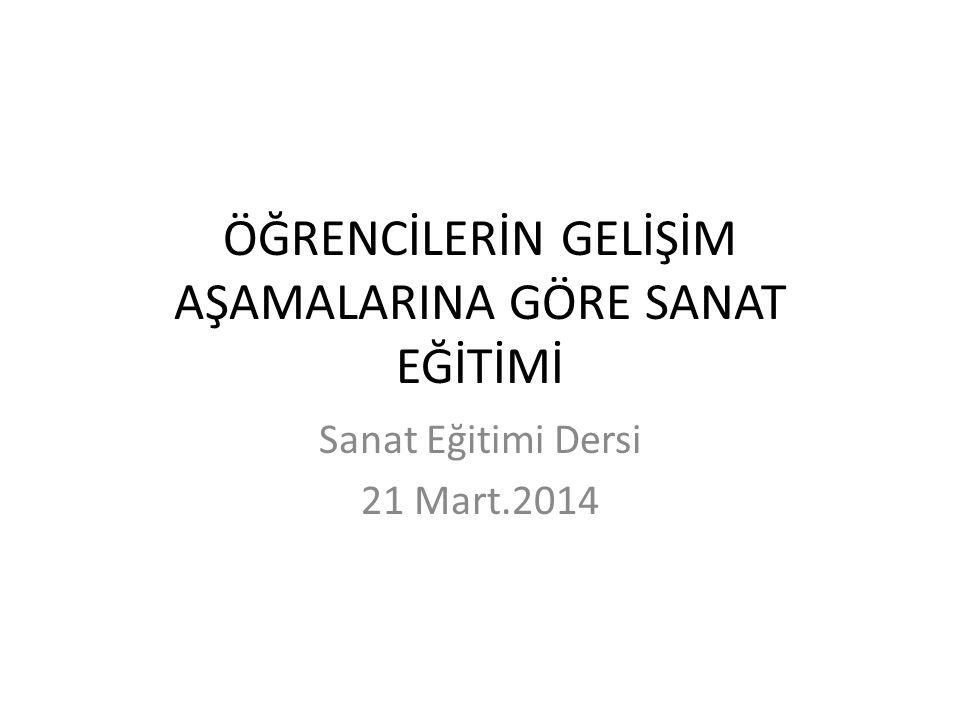 ÖĞRENCİLERİN GELİŞİM AŞAMALARINA GÖRE SANAT EĞİTİMİ Sanat Eğitimi Dersi 21 Mart.2014