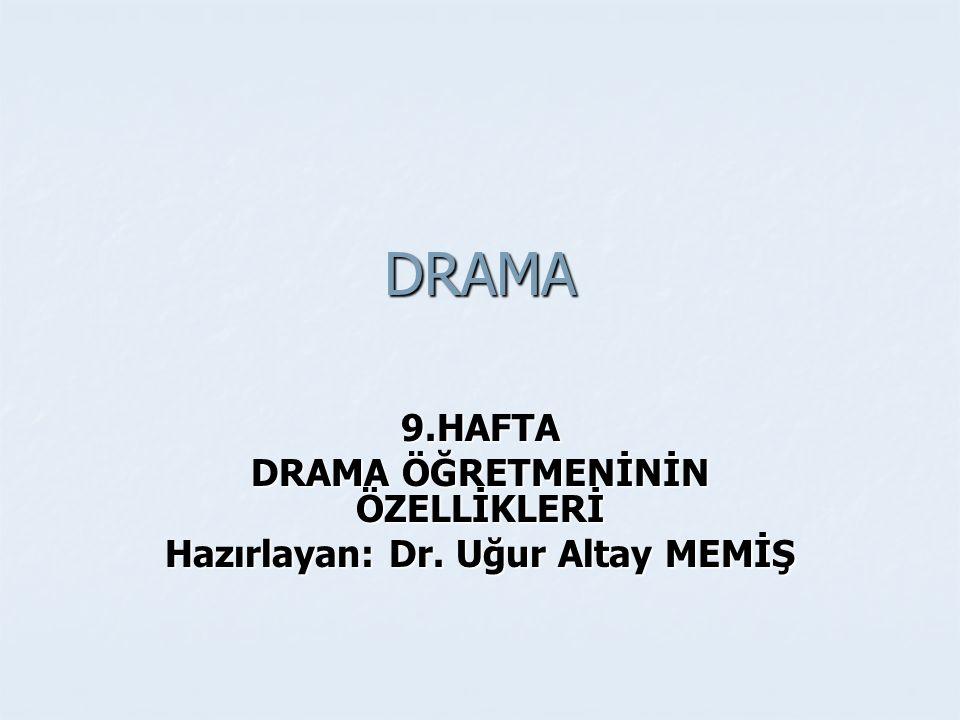 DRAMA 9.HAFTA DRAMA ÖĞRETMENİNİN ÖZELLİKLERİ Hazırlayan: Dr. Uğur Altay MEMİŞ