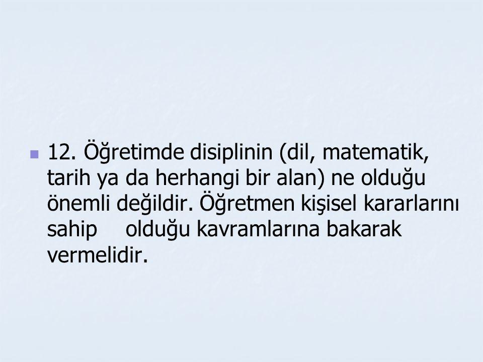 12.Öğretimde disiplinin (dil, matematik, tarih ya da herhangi bir alan) ne olduğu önemli değildir.