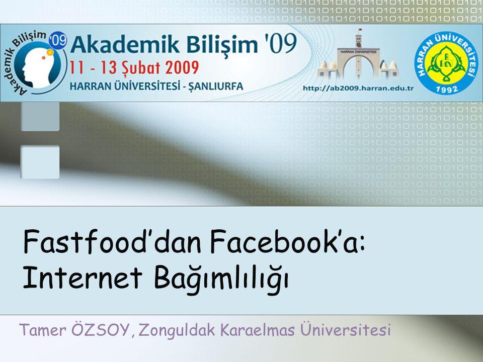 Fastfood'dan Facebook'a: Internet Bağımlılığı Tamer ÖZSOY, Zonguldak Karaelmas Üniversitesi