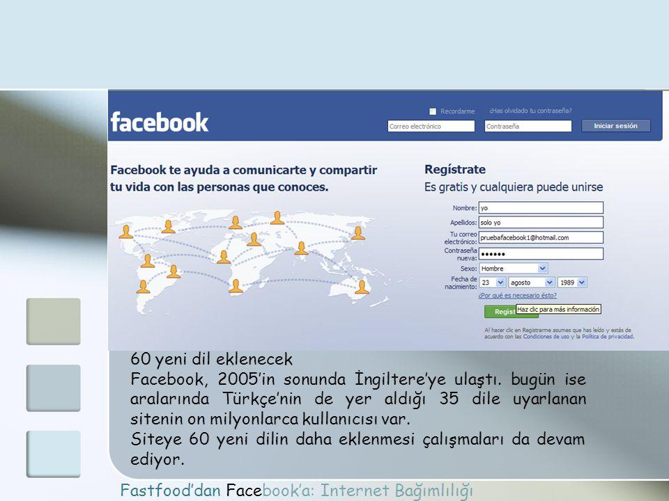 Fastfood'dan Facebook'a: Internet Bağımlılığı 60 yeni dil eklenecek Facebook, 2005'in sonunda İngiltere'ye ulaştı. bugün ise aralarında Türkçe'nin de