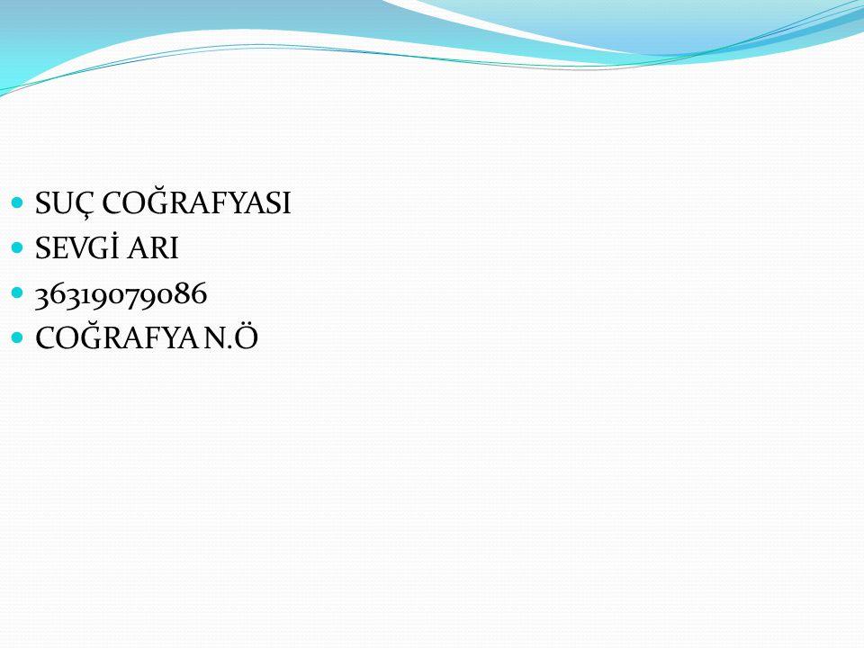 SUÇ COĞRAFYASI SEVGİ ARI 36319079086 COĞRAFYA N.Ö