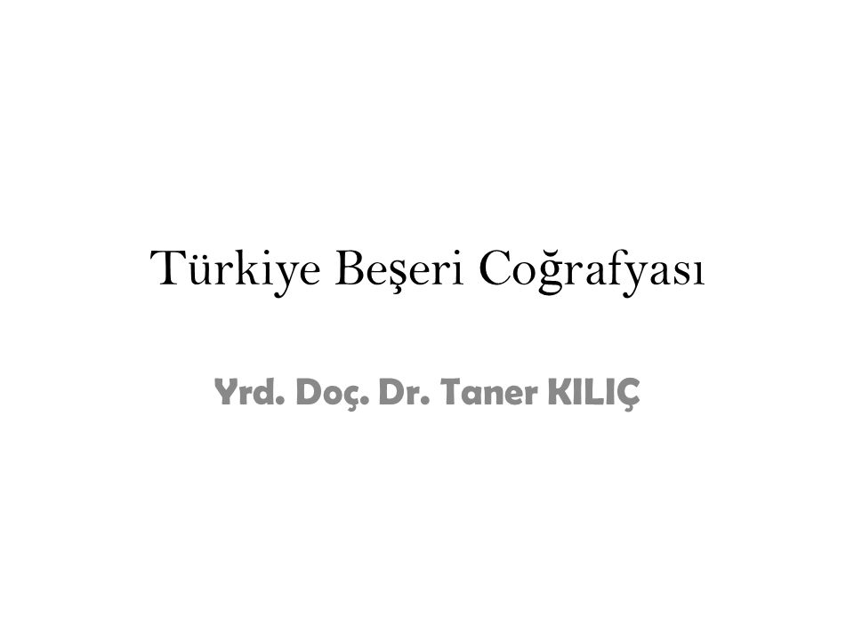 Türkiye Be ş eri Co ğ rafyası Yrd. Doç. Dr. Taner KILIÇ