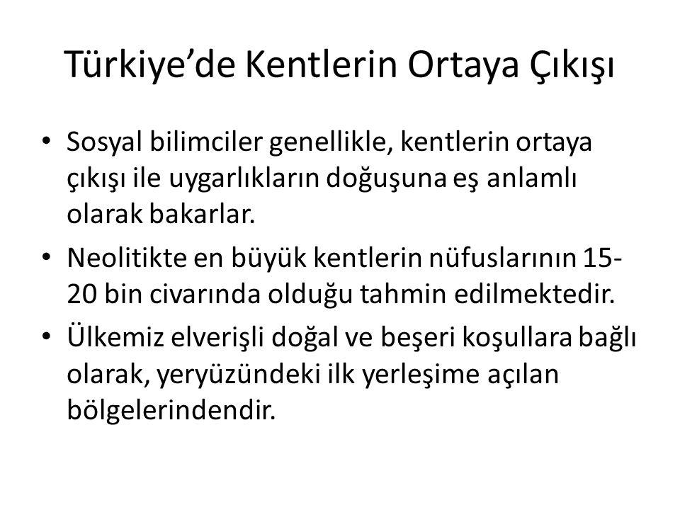 Türkiye'de Kentlerin Ortaya Çıkışı Sosyal bilimciler genellikle, kentlerin ortaya çıkışı ile uygarlıkların doğuşuna eş anlamlı olarak bakarlar. Neolit
