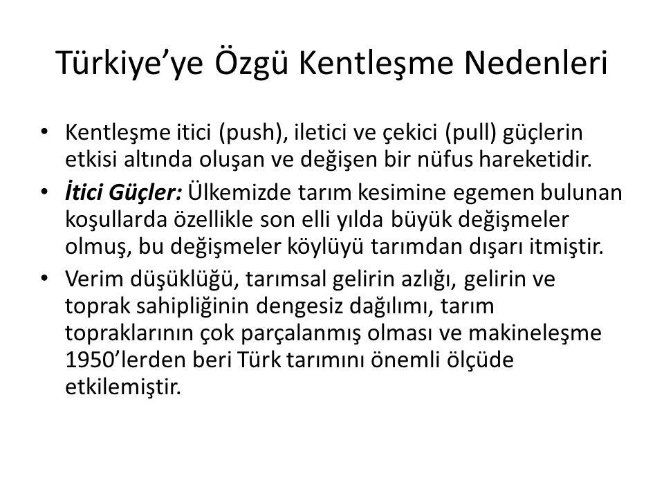 Türkiye'ye Özgü Kentleşme Nedenleri Kentleşme itici (push), iletici ve çekici (pull) güçlerin etkisi altında oluşan ve değişen bir nüfus hareketidir.
