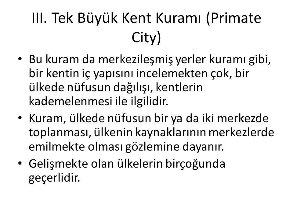 III. Tek Büyük Kent Kuramı (Primate City) Bu kuram da merkezileşmiş yerler kuramı gibi, bir kentin iç yapısını incelemekten çok, bir ülkede nüfusun da