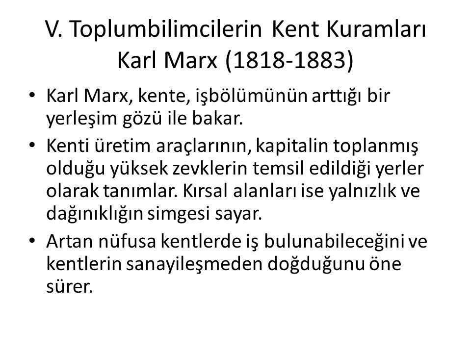 V. Toplumbilimcilerin Kent Kuramları Karl Marx (1818-1883) Karl Marx, kente, işbölümünün arttığı bir yerleşim gözü ile bakar. Kenti üretim araçlarının