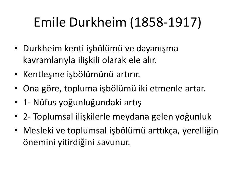 Emile Durkheim (1858-1917) Durkheim kenti işbölümü ve dayanışma kavramlarıyla ilişkili olarak ele alır. Kentleşme işbölümünü artırır. Ona göre, toplum