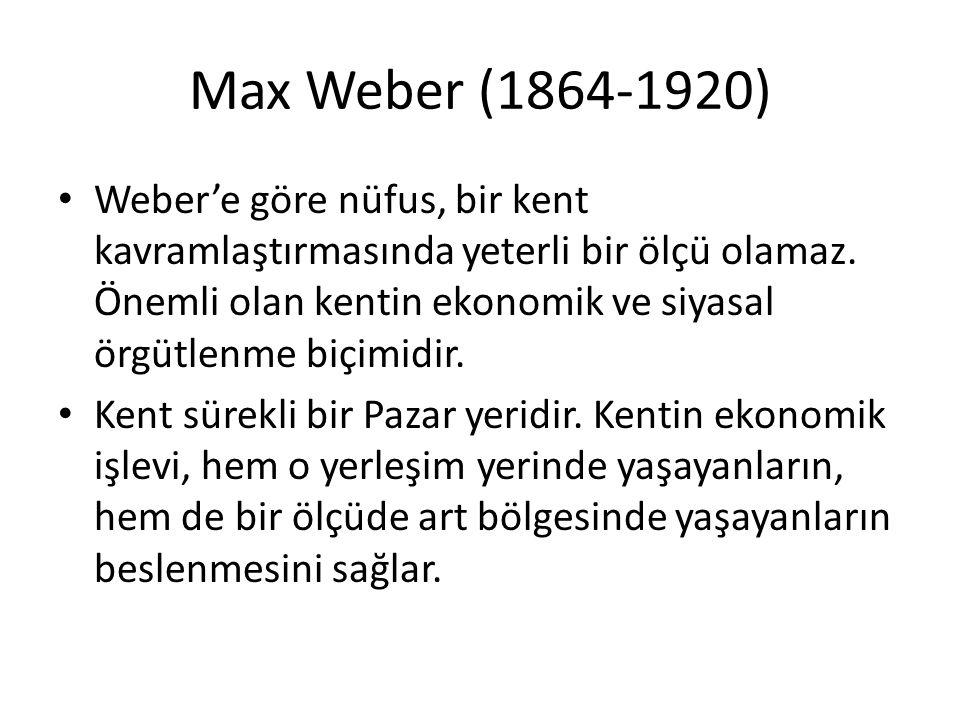Max Weber (1864-1920) Weber'e göre nüfus, bir kent kavramlaştırmasında yeterli bir ölçü olamaz. Önemli olan kentin ekonomik ve siyasal örgütlenme biçi