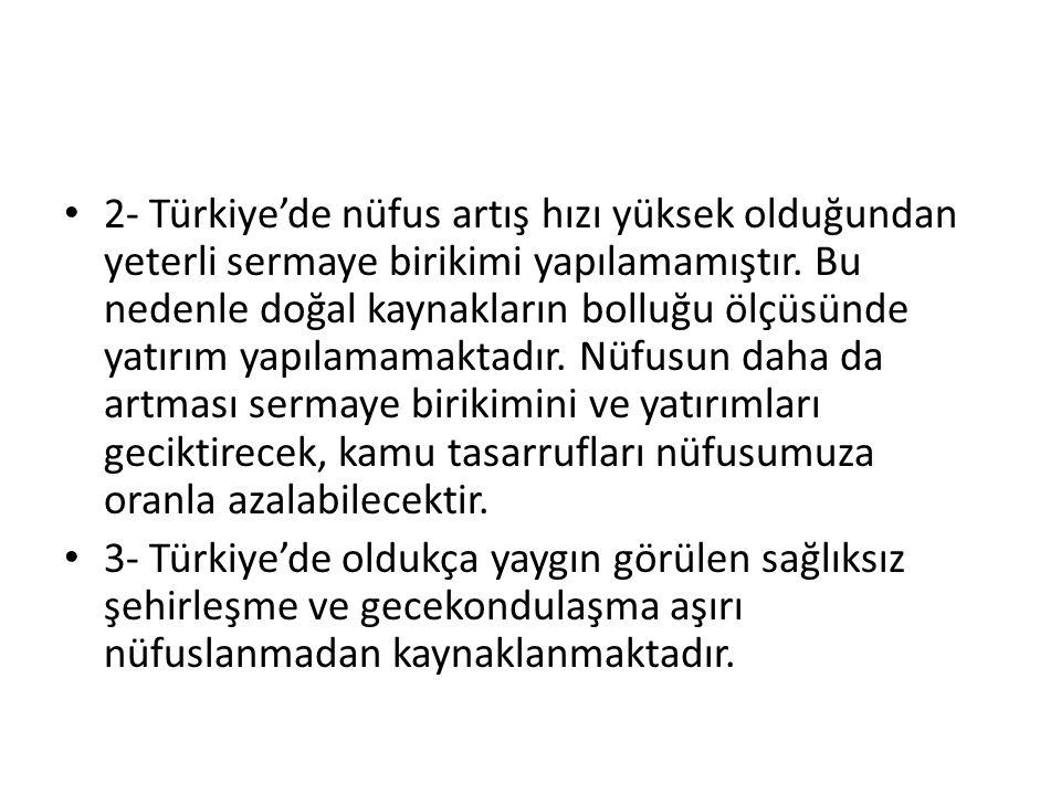 2- Türkiye'de nüfus artış hızı yüksek olduğundan yeterli sermaye birikimi yapılamamıştır. Bu nedenle doğal kaynakların bolluğu ölçüsünde yatırım yapıl