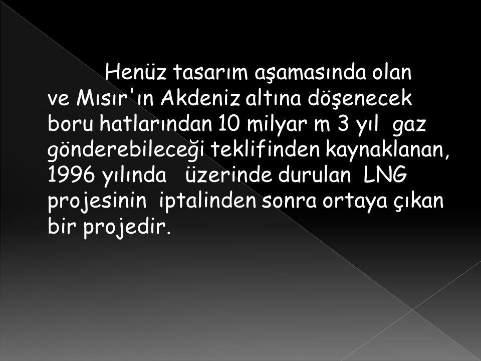 Henüz tasarım aşamasında olan ve Mısır'ın Akdeniz altına döşenecek boru hatlarından 10 milyar m 3 yıl gaz gönderebileceği teklifinden kaynaklanan, 199