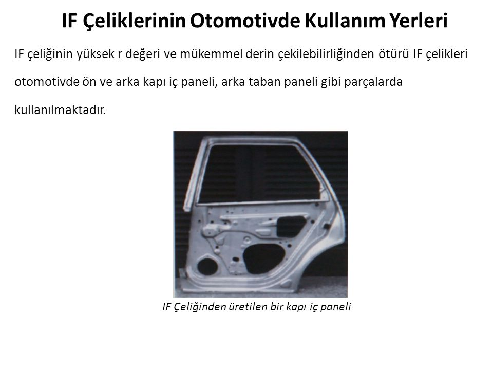 IF Çeliklerinin Otomotivde Kullanım Yerleri IF çeliğinin yüksek r değeri ve mükemmel derin çekilebilirliğinden ötürü IF çelikleri otomotivde ön ve arka kapı iç paneli, arka taban paneli gibi parçalarda kullanılmaktadır.