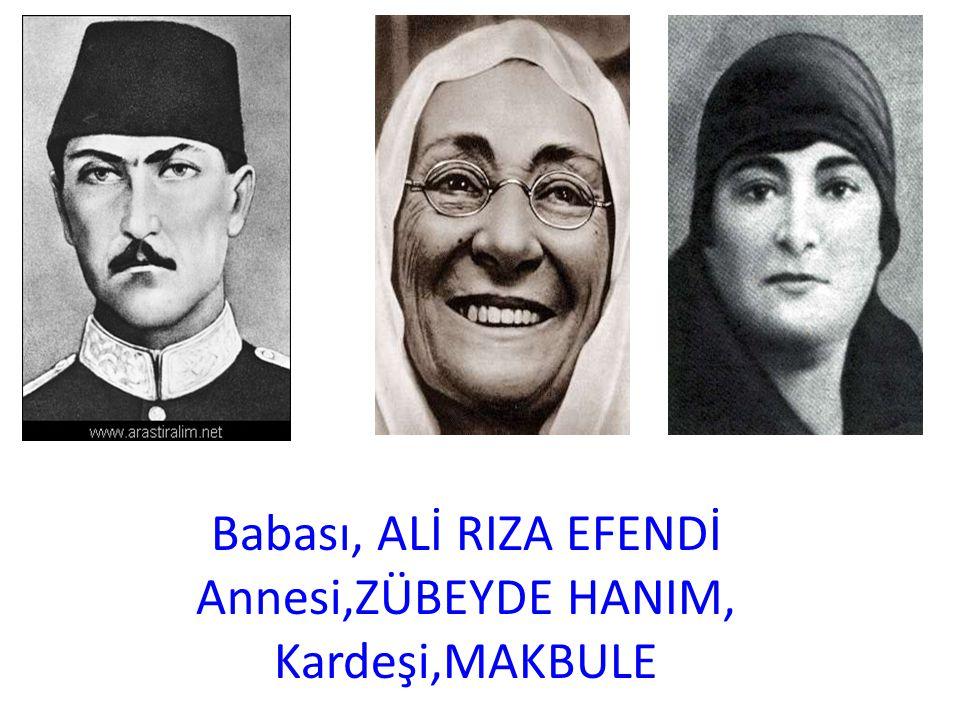 Babası, ALİ RIZA EFENDİ Annesi,ZÜBEYDE HANIM, Kardeşi,MAKBULE