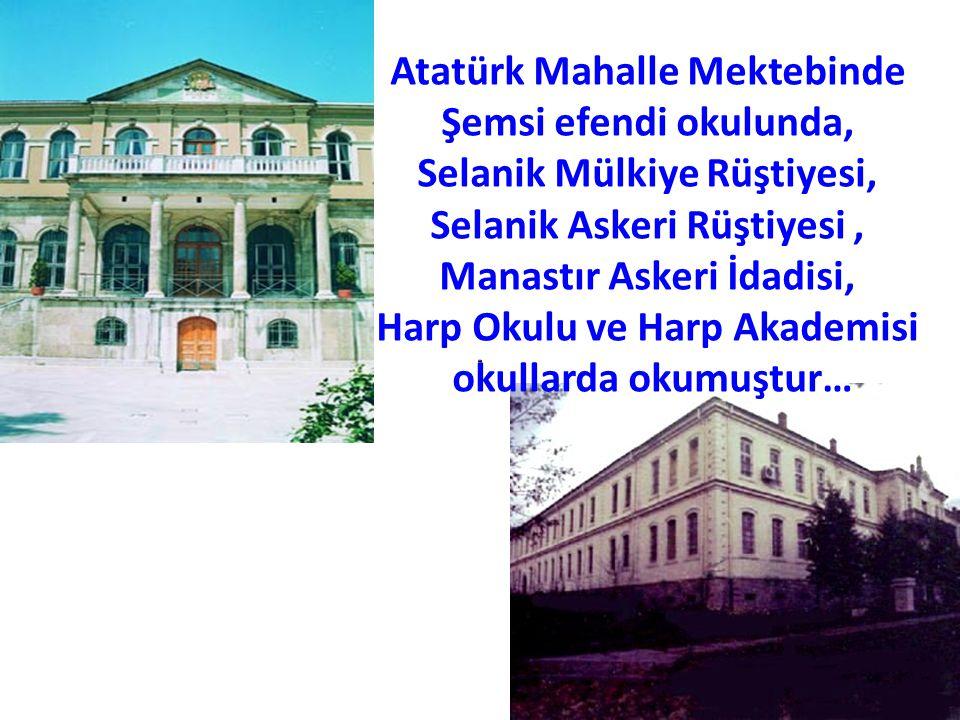 Atatürk Mahalle Mektebinde Şemsi efendi okulunda, Selanik Mülkiye Rüştiyesi, Selanik Askeri Rüştiyesi, Manastır Askeri İdadisi, Harp Okulu ve Harp Aka