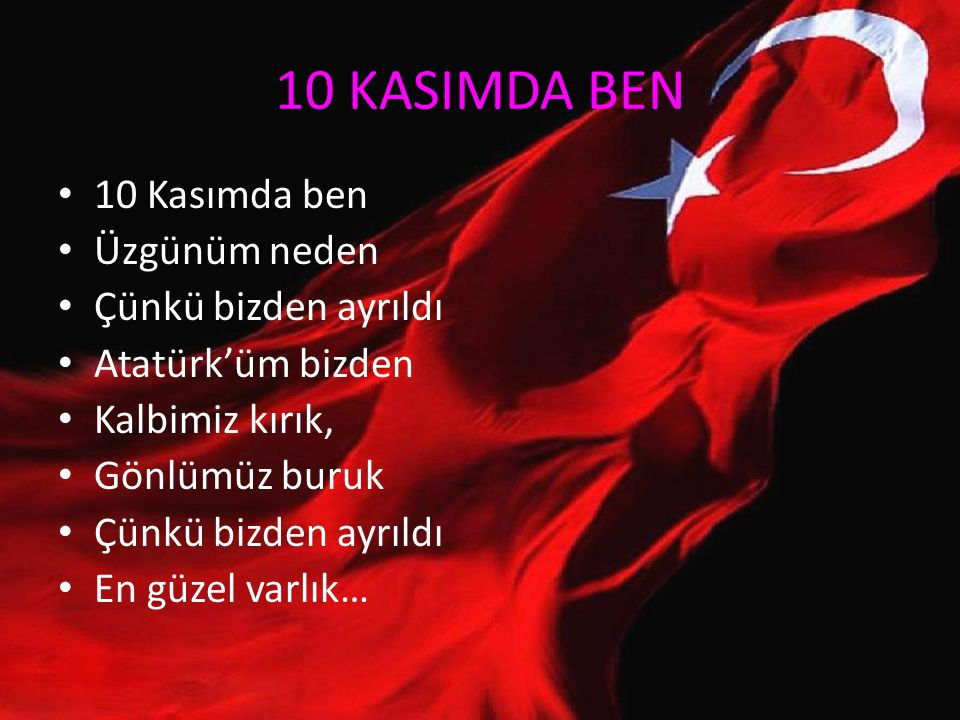 10 KASIMDA BEN 10 Kasımda ben Üzgünüm neden Çünkü bizden ayrıldı Atatürk'üm bizden Kalbimiz kırık, Gönlümüz buruk Çünkü bizden ayrıldı En güzel varlık