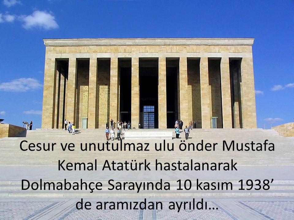Cesur ve unutulmaz ulu önder Mustafa Kemal Atatürk hastalanarak Dolmabahçe Sarayında 10 kasım 1938' de aramızdan ayrıldı…