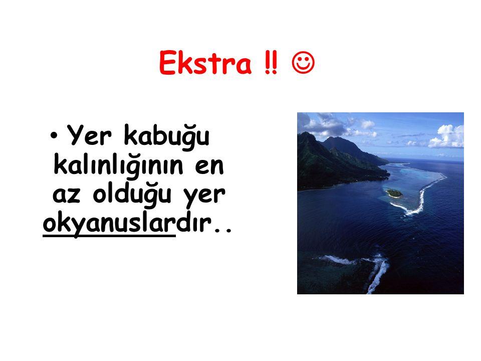Ekstra !! Yer kabuğu kalınlığının en az olduğu yer okyanuslardır..