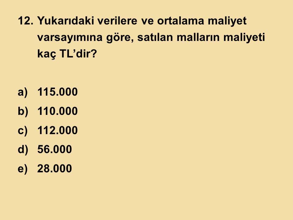 12.Yukarıdaki verilere ve ortalama maliyet varsayımına göre, satılan malların maliyeti kaç TL'dir? a)115.000 b)110.000 c)112.000 d)56.000 e)28.000