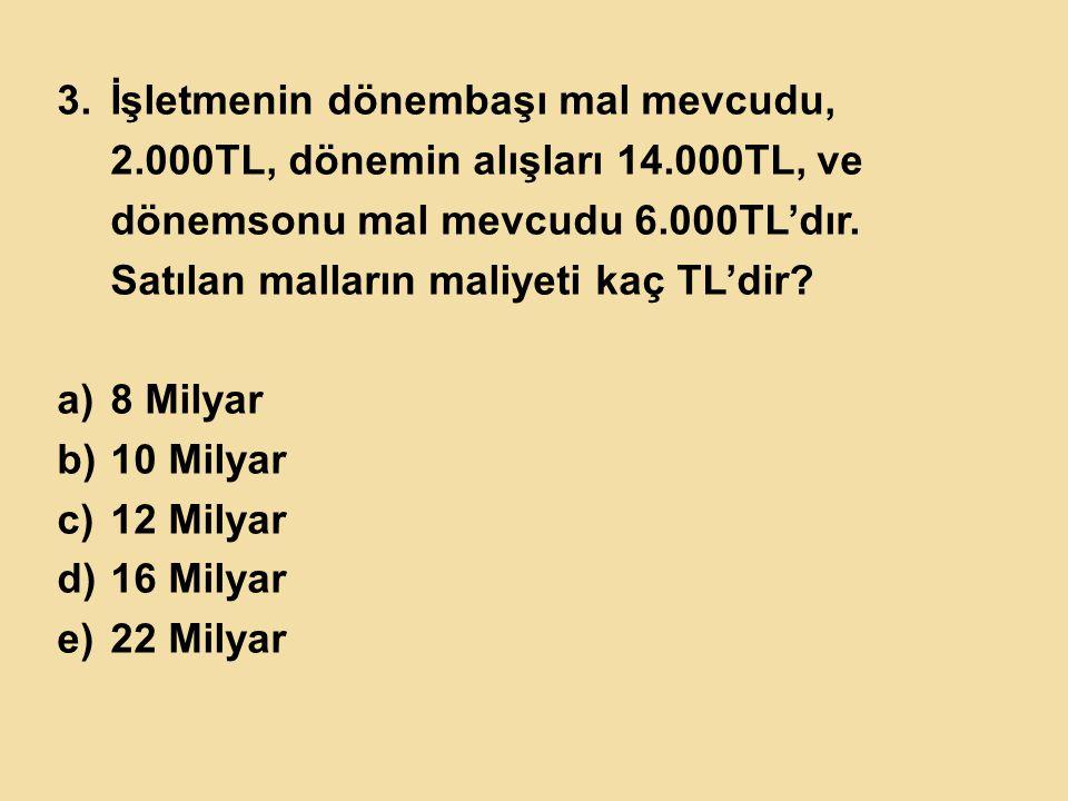 3.İşletmenin dönembaşı mal mevcudu, 2.000TL, dönemin alışları 14.000TL, ve dönemsonu mal mevcudu 6.000TL'dır. Satılan malların maliyeti kaç TL'dir? a)