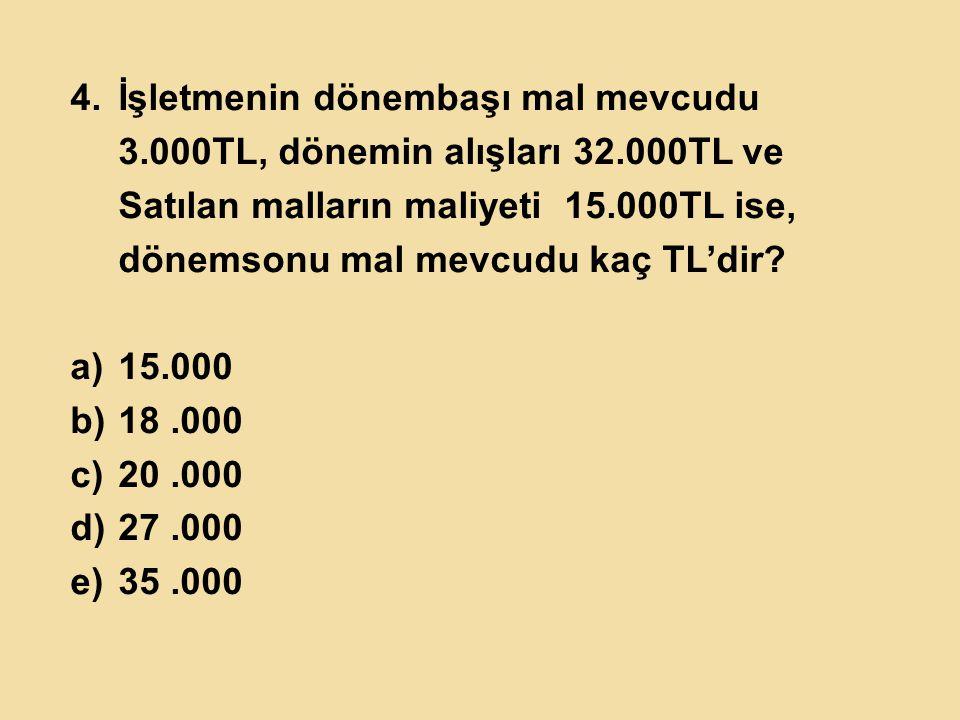 4.İşletmenin dönembaşı mal mevcudu 3.000TL, dönemin alışları 32.000TL ve Satılan malların maliyeti 15.000TL ise, dönemsonu mal mevcudu kaç TL'dir? a)1