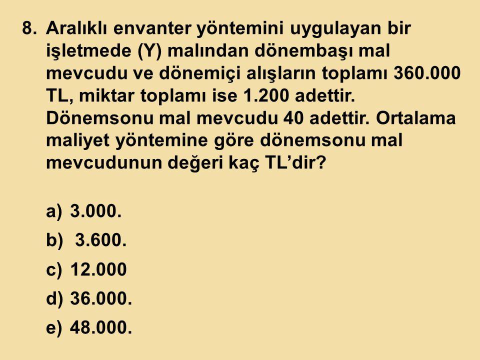 8.Aralıklı envanter yöntemini uygulayan bir işletmede (Y) malından dönembaşı mal mevcudu ve dönemiçi alışların toplamı 360.000 TL, miktar toplamı ise
