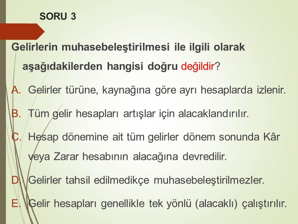 SORU 3 Gelirlerin muhasebeleştirilmesi ile ilgili olarak aşağıdakilerden hangisi doğru değildir? A.Gelirler türüne, kaynağına göre ayrı hesaplarda izl