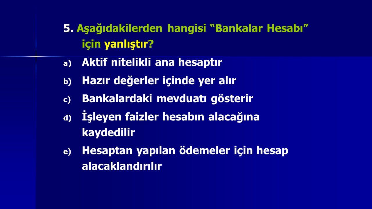 """5 5. Aşağıdakilerden hangisi """"Bankalar Hesabı"""" için yanlıştır? a) a) Aktif nitelikli ana hesaptır b) b) Hazır değerler içinde yer alır c) c) Bankalard"""