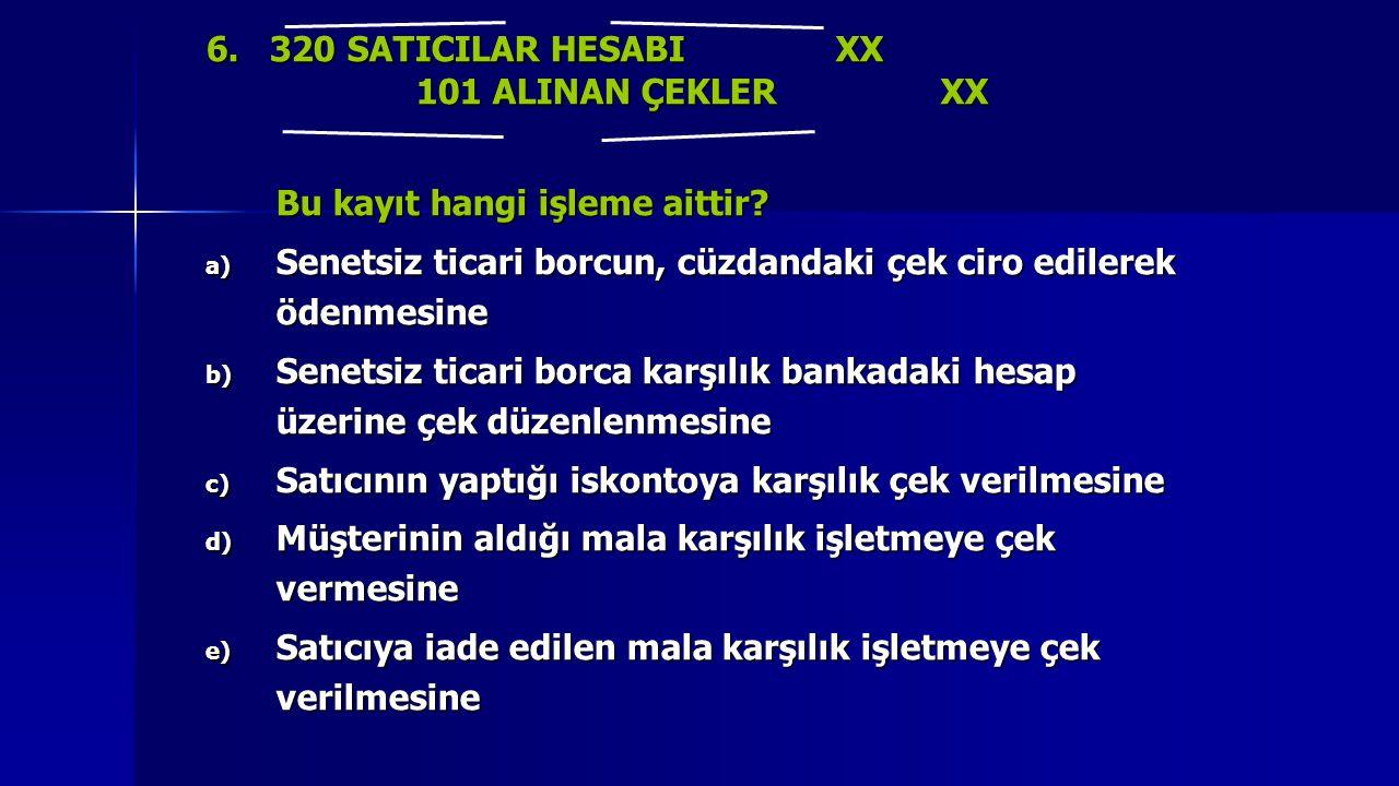 6. 320 SATICILAR HESABI XX 101 ALINAN ÇEKLERXX Bu kayıt hangi işleme aittir? a) Senetsiz ticari borcun, cüzdandaki çek ciro edilerek ödenmesine b) Sen