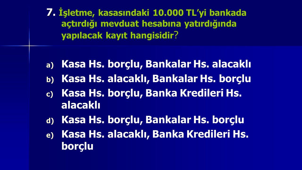 7 7. İşletme, kasasındaki 10.000 TL'yi bankada açtırdığı mevduat hesabına yatırdığında yapılacak kayıt hangisidir ? a) a) Kasa Hs. borçlu, Bankalar Hs