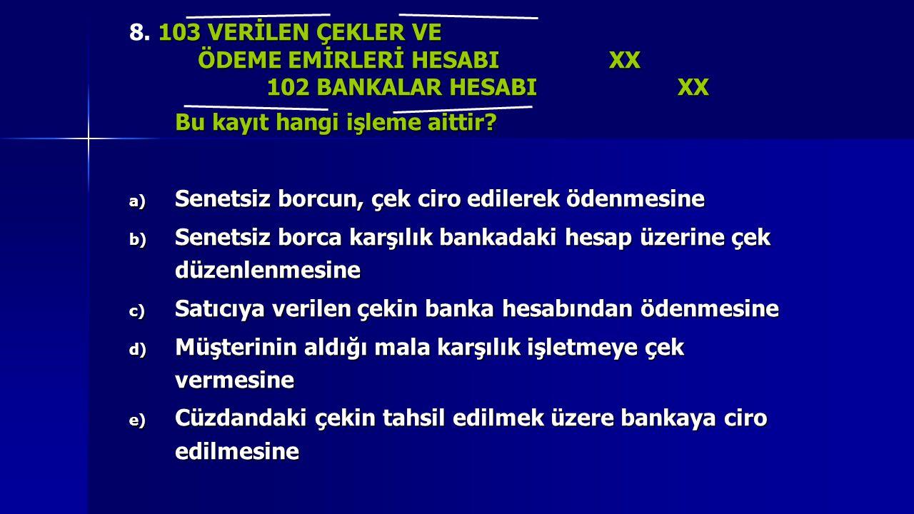 103 VERİLEN ÇEKLER VE 8. 103 VERİLEN ÇEKLER VE ÖDEME EMİRLERİ HESABI XX 102 BANKALAR HESABIXX Bu kayıt hangi işleme aittir? a) Senetsiz borcun, çek ci