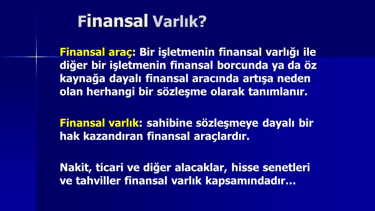 inansal F inansal Varlık? : Finansal araç: Bir işletmenin finansal varlığı ile diğer bir işletmenin finansal borcunda ya da öz kaynağa dayalı finansal