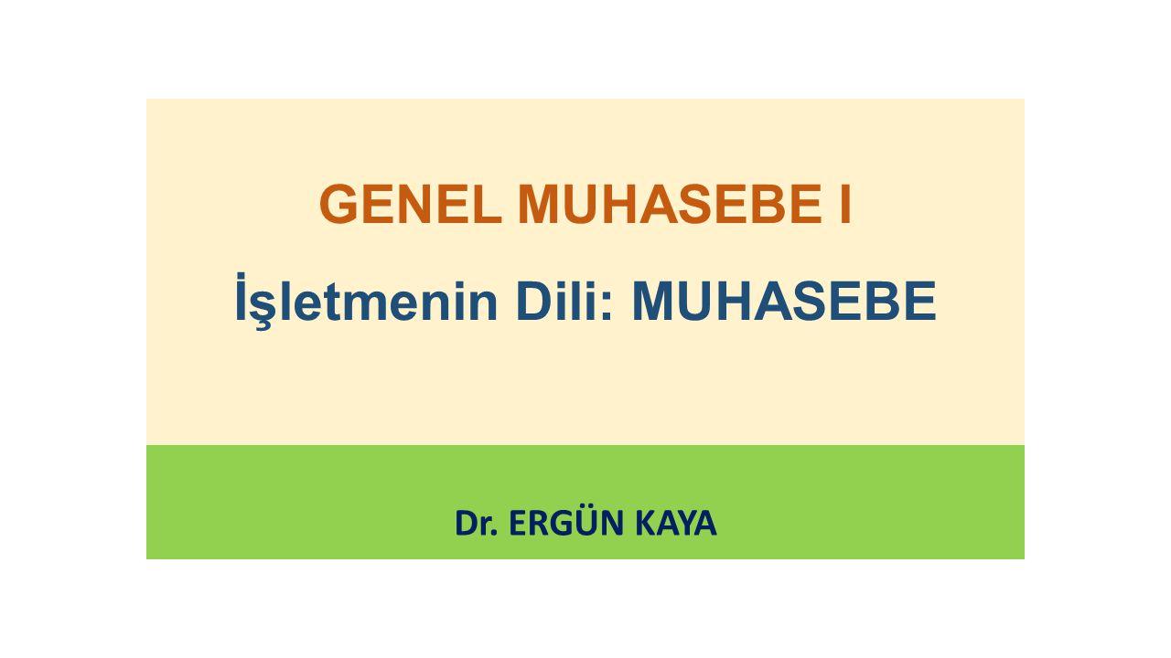 GENEL MUHASEBE I İşletmenin Dili: MUHASEBE Dr. ERGÜN KAYA