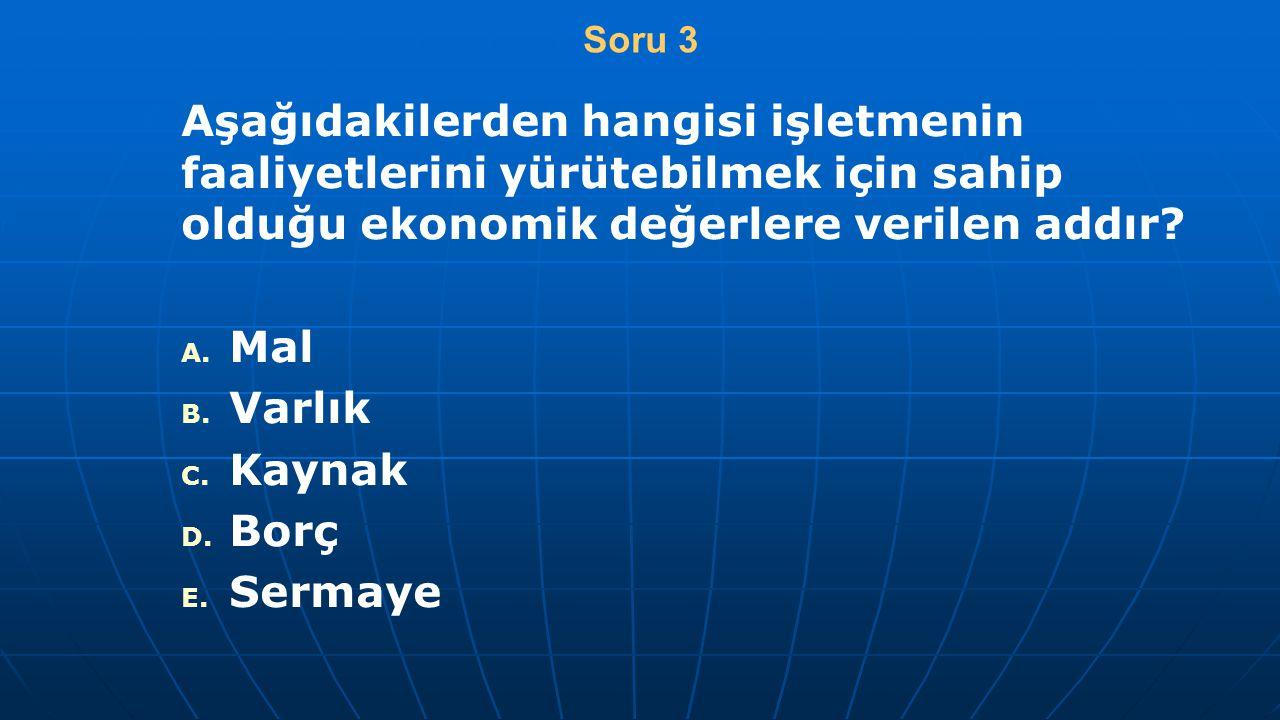 Soru 3 Aşağıdakilerden hangisi işletmenin faaliyetlerini yürütebilmek için sahip olduğu ekonomik değerlere verilen addır? A. A. Mal B. B. Varlık C. C.