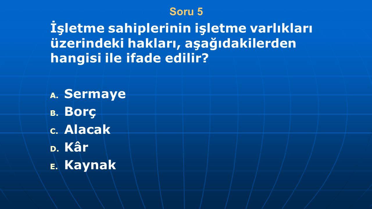 Soru 5 İşletme sahiplerinin işletme varlıkları üzerindeki hakları, aşağıdakilerden hangisi ile ifade edilir? A. A. Sermaye B. B. Borç C. C. Alacak D.
