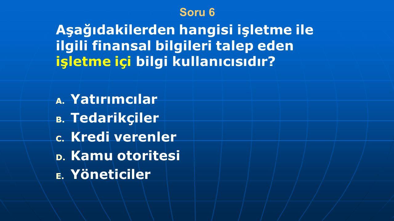 Soru 6 Aşağıdakilerden hangisi işletme ile ilgili finansal bilgileri talep eden işletme içi bilgi kullanıcısıdır? A. A. Yatırımcılar B. B. Tedarikçile