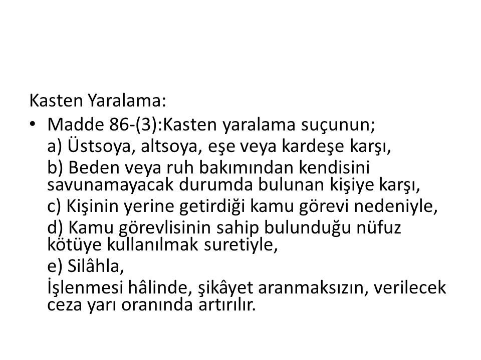 Kasten Yaralama: Madde 86-(3):Kasten yaralama suçunun; a) Üstsoya, altsoya, eşe veya kardeşe karşı, b) Beden veya ruh bakımından kendisini savunamayac
