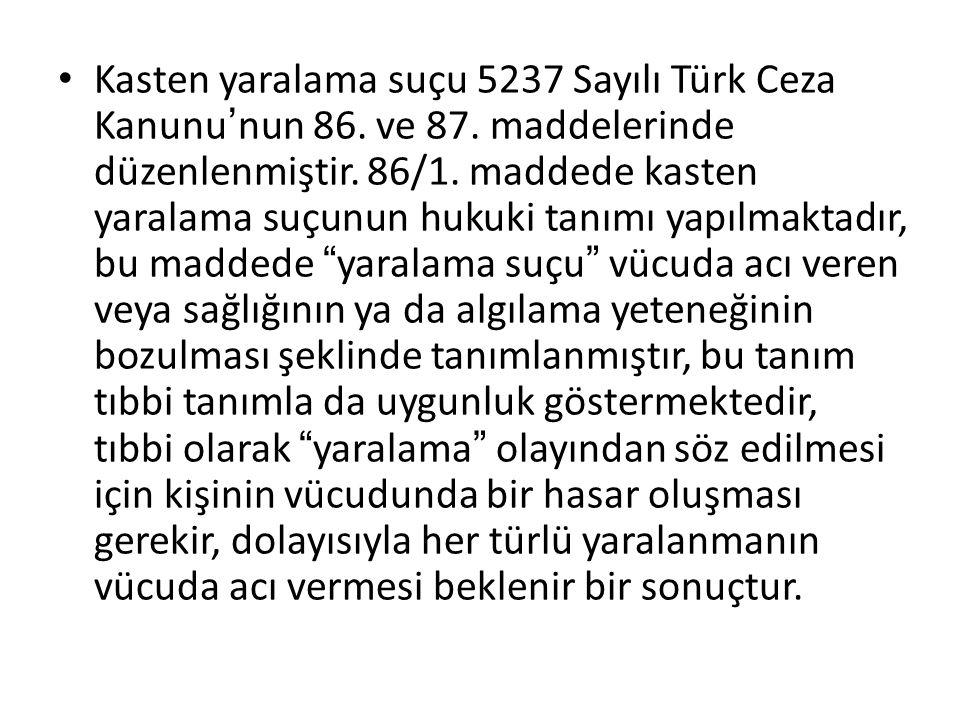 Kasten yaralama suçu 5237 Sayılı Türk Ceza Kanunu ' nun 86. ve 87. maddelerinde düzenlenmiştir. 86/1. maddede kasten yaralama suçunun hukuki tanımı ya