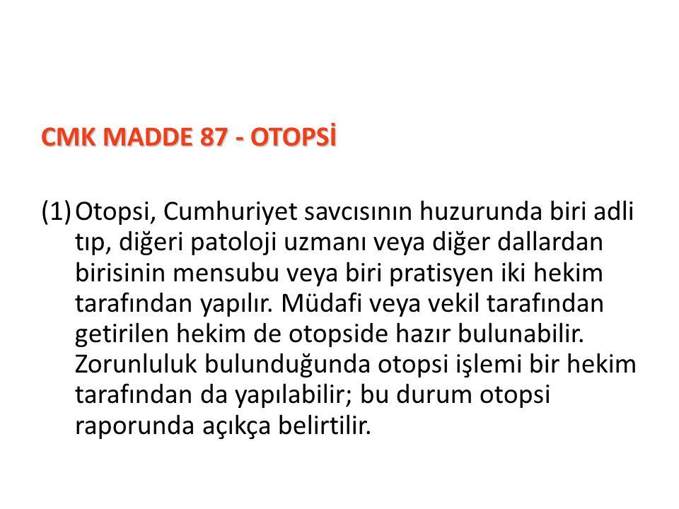 CMK MADDE 87 - OTOPSİ CMK MADDE 87 - OTOPSİ (1)Otopsi, Cumhuriyet savcısının huzurunda biri adli tıp, diğeri patoloji uzmanı veya diğer dallardan biri