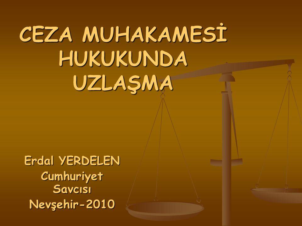 CEZA MUHAKAMESİ HUKUKUNDA UZLAŞMA Erdal YERDELEN Cumhuriyet Savcısı Nevşehir-2010
