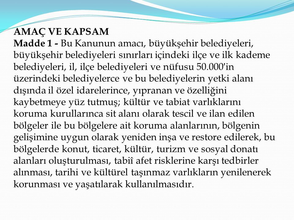 AMAÇ VE KAPSAM Madde 1 - Bu Kanunun amacı, büyükşehir belediyeleri, büyükşehir belediyeleri sınırları içindeki ilçe ve ilk kademe belediyeleri, il, il