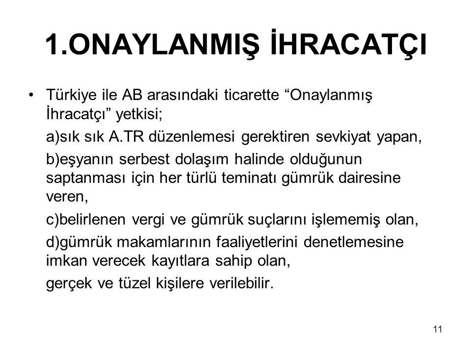 """11 1.ONAYLANMIŞ İHRACATÇI Türkiye ile AB arasındaki ticarette """"Onaylanmış İhracatçı"""" yetkisi; a)sık sık A.TR düzenlemesi gerektiren sevkiyat yapan, b)"""