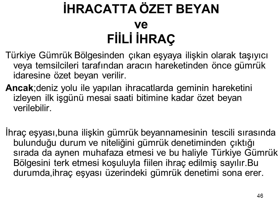 46 İHRACATTA ÖZET BEYAN ve FİİLİ İHRAÇ Türkiye Gümrük Bölgesinden çıkan eşyaya ilişkin olarak taşıyıcı veya temsilcileri tarafından aracın hareketinde